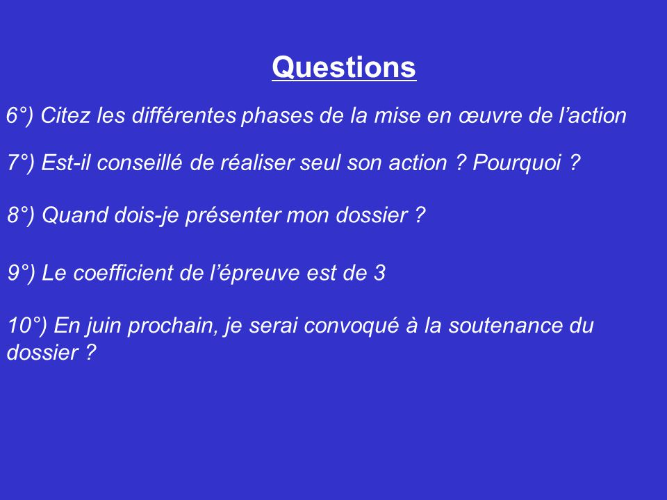 Questions 6°) Citez les différentes phases de la mise en œuvre de l'action 7°) Est-il conseillé de réaliser seul son action ? Pourquoi ? 8°) Quand doi