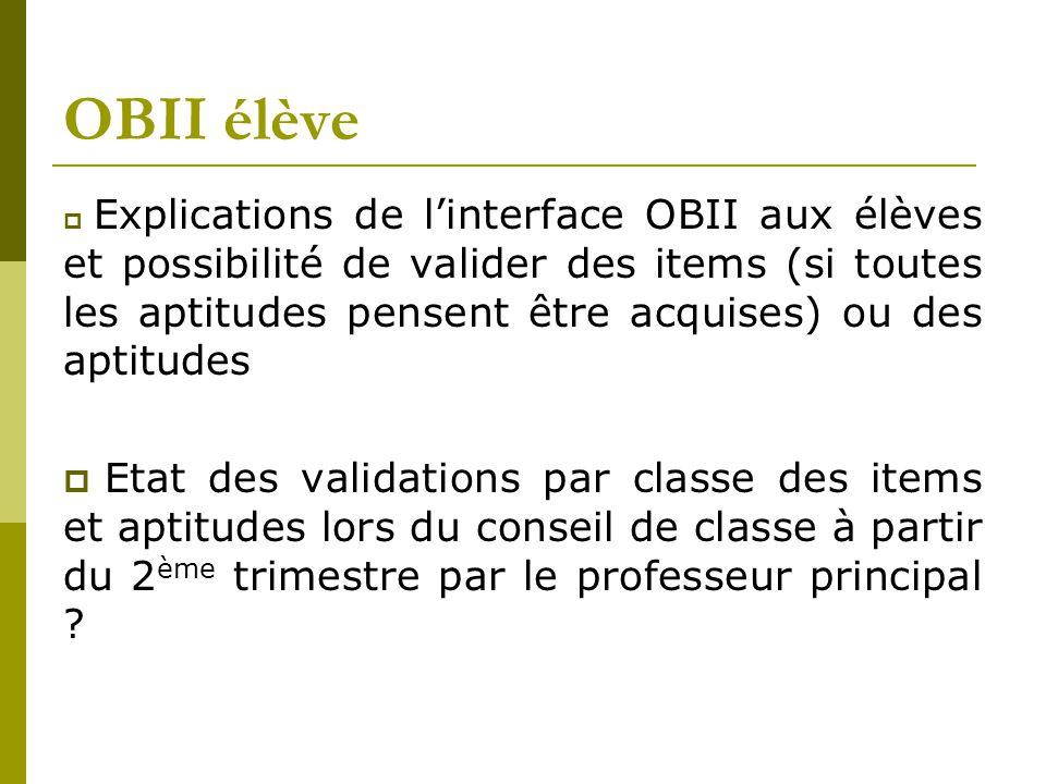 OBII élève  Explications de l'interface OBII aux élèves et possibilité de valider des items (si toutes les aptitudes pensent être acquises) ou des aptitudes  Etat des validations par classe des items et aptitudes lors du conseil de classe à partir du 2 ème trimestre par le professeur principal