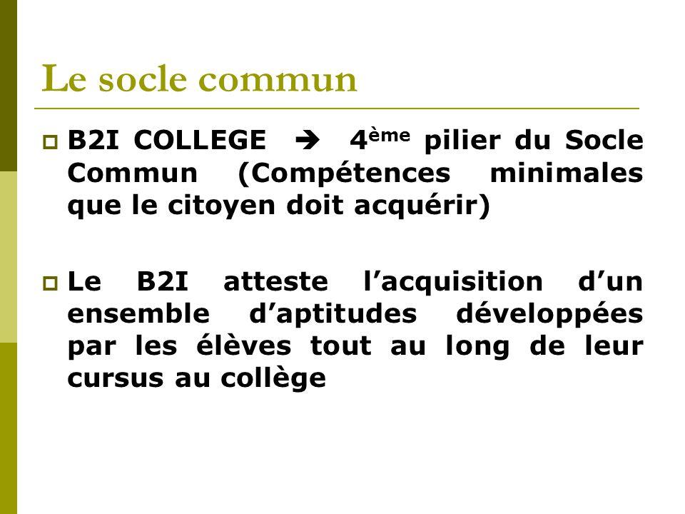 Le socle commun  B2I COLLEGE  4 ème pilier du Socle Commun (Compétences minimales que le citoyen doit acquérir)  Le B2I atteste l'acquisition d'un ensemble d'aptitudes développées par les élèves tout au long de leur cursus au collège