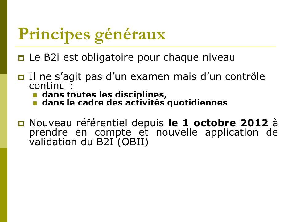 Principes généraux  Le B2i est obligatoire pour chaque niveau  Il ne s'agit pas d'un examen mais d'un contrôle continu : dans toutes les disciplines, dans le cadre des activités quotidiennes  Nouveau référentiel depuis le 1 octobre 2012 à prendre en compte et nouvelle application de validation du B2I (OBII)