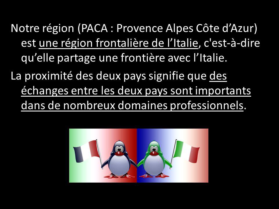 Notre région (PACA : Provence Alpes Côte d'Azur) est une région frontalière de l'Italie, c est-à-dire qu'elle partage une frontière avec l'Italie.