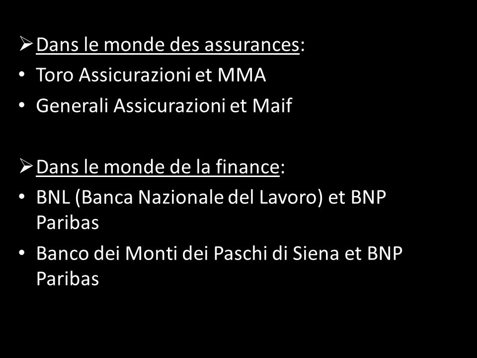  Dans le monde des assurances: Toro Assicurazioni et MMA Generali Assicurazioni et Maif  Dans le monde de la finance: BNL (Banca Nazionale del Lavoro) et BNP Paribas Banco dei Monti dei Paschi di Siena et BNP Paribas