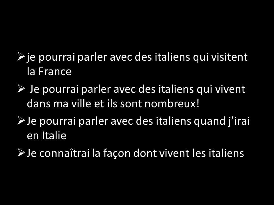  je pourrai parler avec des italiens qui visitent la France  Je pourrai parler avec des italiens qui vivent dans ma ville et ils sont nombreux.