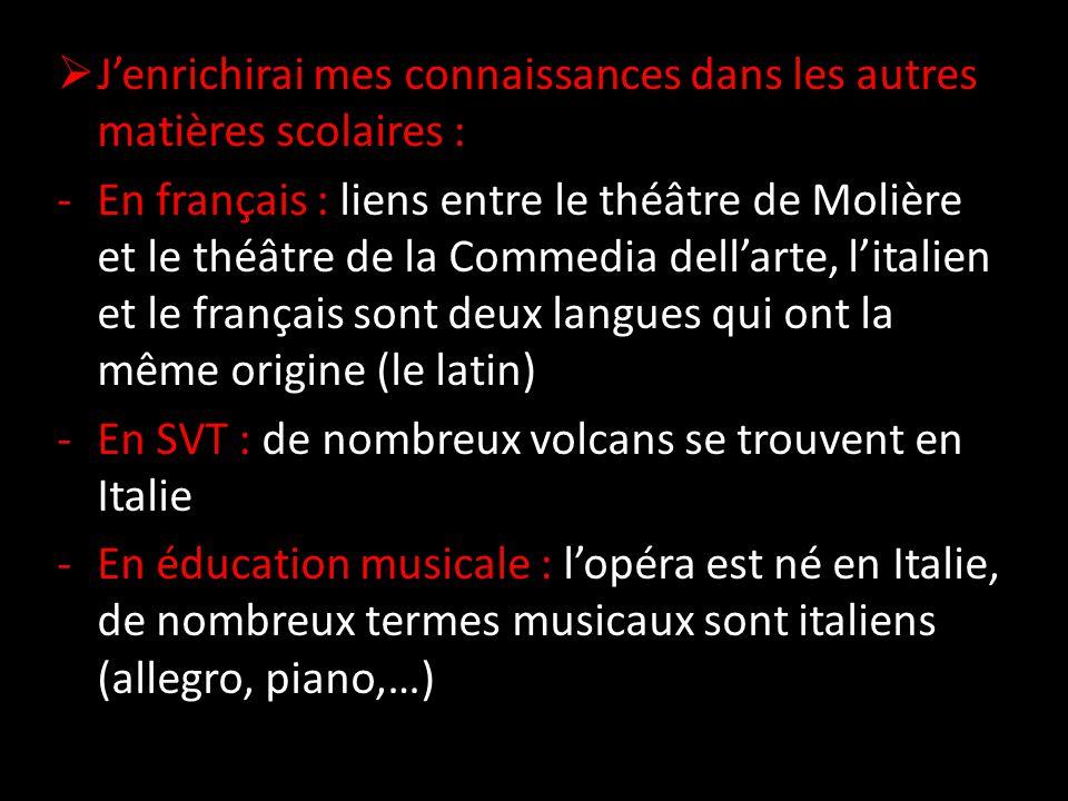  J'enrichirai mes connaissances dans les autres matières scolaires : -En français : liens entre le théâtre de Molière et le théâtre de la Commedia dell'arte, l'italien et le français sont deux langues qui ont la même origine (le latin) -En SVT : de nombreux volcans se trouvent en Italie -En éducation musicale : l'opéra est né en Italie, de nombreux termes musicaux sont italiens (allegro, piano,…)