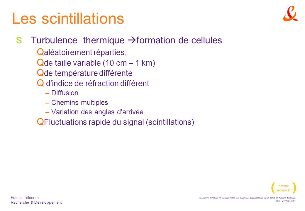 La communication de ce document est soumise à autorisation de la R&D de France Télécom D13 - 22/10/2014 France Télécom Recherche & Développement Les scintillations  Turbulence thermique  formation de cellules  aléatoirement réparties,  de taille variable (10 cm – 1 km)  de température différente  d indice de réfraction différent –Diffusion –Chemins multiples –Variation des angles d arrivée  Fluctuations rapide du signal (scintillations)