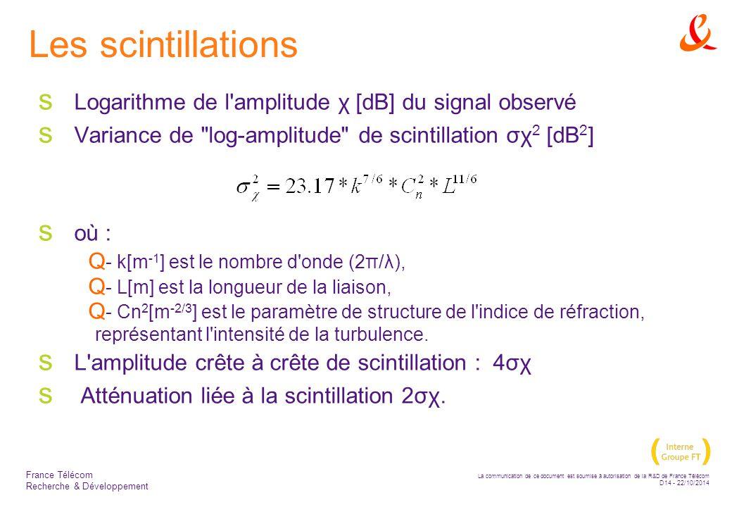La communication de ce document est soumise à autorisation de la R&D de France Télécom D14 - 22/10/2014 France Télécom Recherche & Développement Les scintillations  Logarithme de l amplitude χ [dB] du signal observé  Variance de log-amplitude de scintillation σχ 2 [dB 2 ]  où :  - k[m -1 ] est le nombre d onde (2π/λ),  - L[m] est la longueur de la liaison,  - Cn 2 [m -2/3 ] est le paramètre de structure de l indice de réfraction, représentant l intensité de la turbulence.