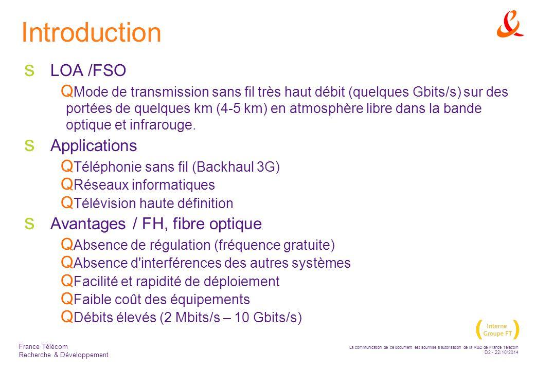La communication de ce document est soumise à autorisation de la R&D de France Télécom D2 - 22/10/2014 France Télécom Recherche & Développement Introduction  LOA /FSO  Mode de transmission sans fil très haut débit (quelques Gbits/s) sur des portées de quelques km (4-5 km) en atmosphère libre dans la bande optique et infrarouge.