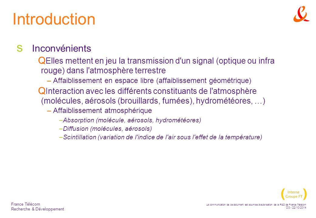 La communication de ce document est soumise à autorisation de la R&D de France Télécom D3 - 22/10/2014 France Télécom Recherche & Développement Introduction  Inconvénients  Elles mettent en jeu la transmission d un signal (optique ou infra rouge) dans l atmosphère terrestre –Affaiblissement en espace libre (affaiblissement géométrique)  Interaction avec les différents constituants de l atmosphère (molécules, aérosols (brouillards, fumées), hydrométéores, …) –Affaiblissement atmosphérique –Absorption (molécule, aérosols, hydrométéores) –Diffusion (molécules, aérosols) –Scintillation (variation de l indice de l air sous l effet de la température)
