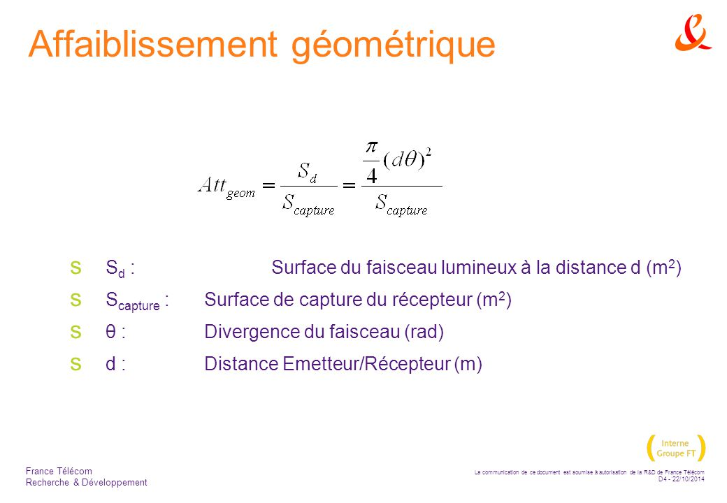 La communication de ce document est soumise à autorisation de la R&D de France Télécom D5 - 22/10/2014 France Télécom Recherche & Développement Affaiblissement atmosphérique  Résulte d un effet additif d absorption et de dispersion de la lumière par molécules et aérosols  Loi de BEER-LAMBERT (Transmittance/distance)  τ(d) est la transmittance à la distance d de l émetteur,  P(d) est la puissance du signal à une distance d de l émetteur,  P(0) est la puissance émise,  σ est l affaiblissement ou le coefficient d extinction par unité de longueur.