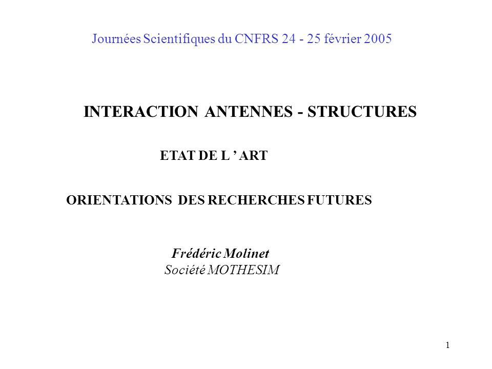 1 Journées Scientifiques du CNFRS 24 - 25 février 2005 INTERACTION ANTENNES - STRUCTURES ETAT DE L ' ART ORIENTATIONS DES RECHERCHES FUTURES Frédéric