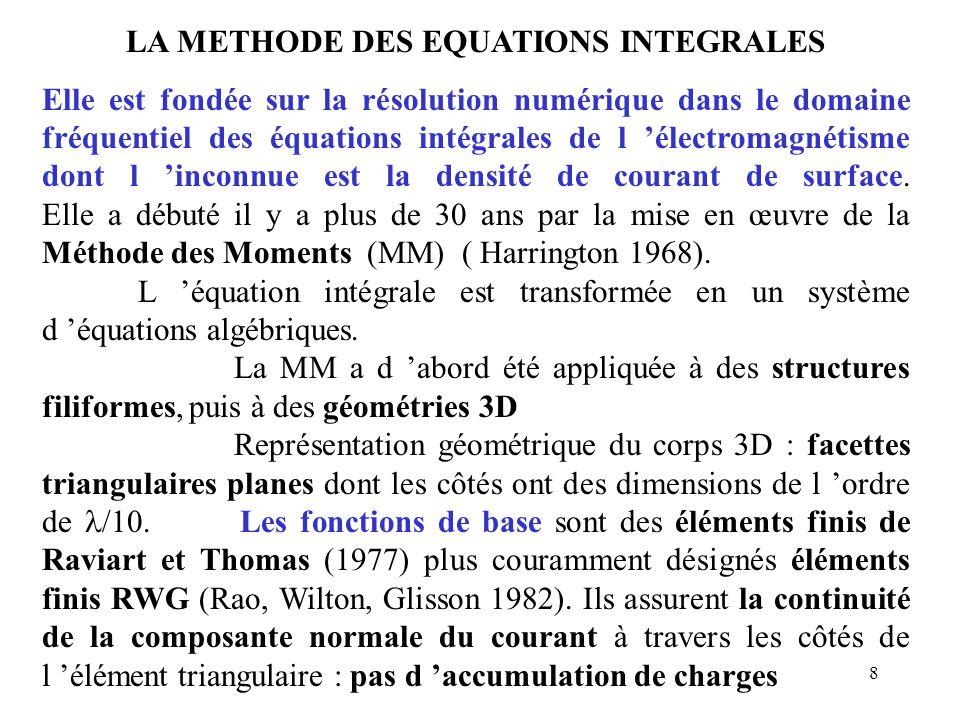 8 LA METHODE DES EQUATIONS INTEGRALES Elle est fondée sur la résolution numérique dans le domaine fréquentiel des équations intégrales de l 'électromagnétisme dont l 'inconnue est la densité de courant de surface.