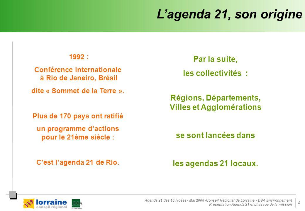Agenda 21 des 16 lycées - Mai 2008 -Conseil Régional de Lorraine - DSA Environnement Présentation Agenda 21 et phasage de la mission 4 Par la suite, les collectivités : Régions, Départements, Villes et Agglomérations se sont lancées dans les agendas 21 locaux.