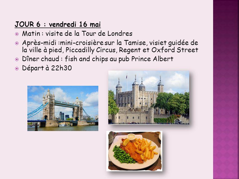 JOUR 6 : vendredi 16 mai  Matin : visite de la Tour de Londres  Après-midi :mini-croisière sur la Tamise, visiet guidée de la ville à pied, Piccadil