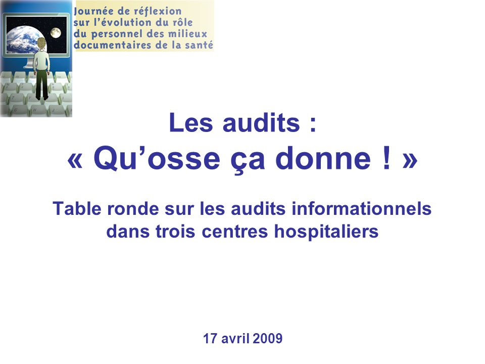 Les audits : « Qu'osse ça donne ! » Table ronde sur les audits informationnels dans trois centres hospitaliers 17 avril 2009