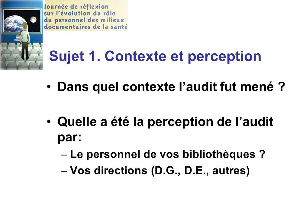 Sujet 1. Contexte et perception Dans quel contexte l'audit fut mené ? Quelle a été la perception de l'audit par: –Le personnel de vos bibliothèques ?