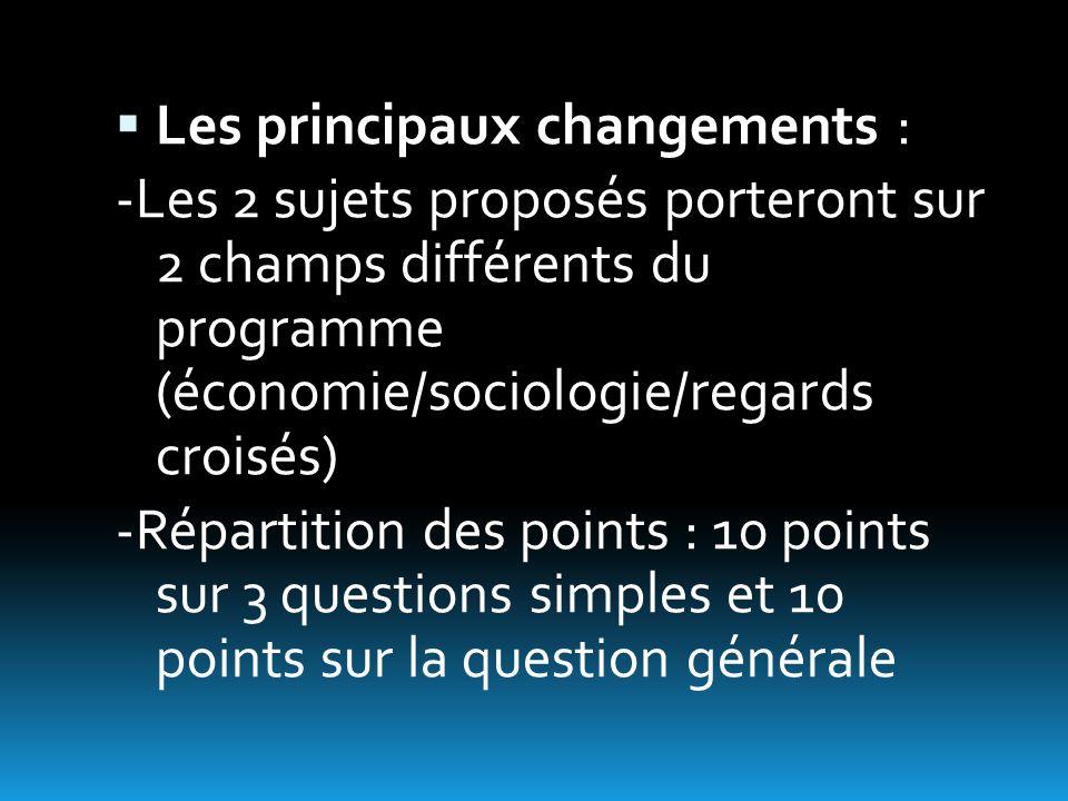  Les principaux changements : -Les 2 sujets proposés porteront sur 2 champs différents du programme (économie/sociologie/regards croisés) -Répartition des points : 10 points sur 3 questions simples et 10 points sur la question générale
