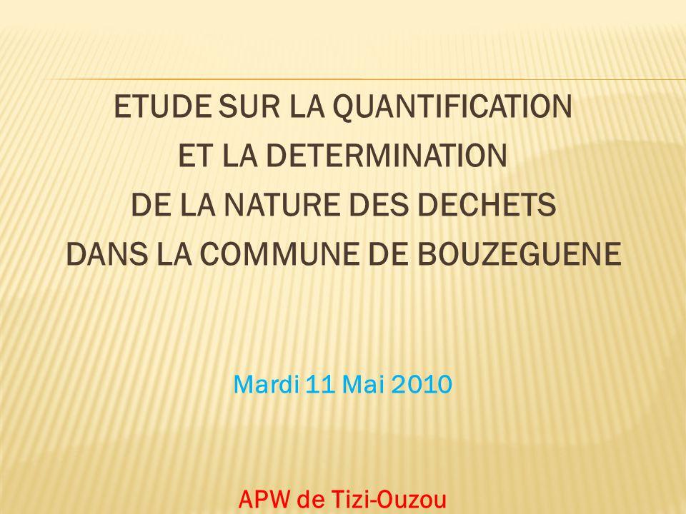 ETUDE SUR LA QUANTIFICATION ET LA DETERMINATION DE LA NATURE DES DECHETS DANS LA COMMUNE DE BOUZEGUENE Mardi 11 Mai 2010 APW de Tizi-Ouzou