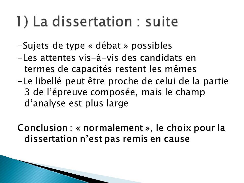 -Sujets de type « débat » possibles -Les attentes vis-à-vis des candidats en termes de capacités restent les mêmes -Le libellé peut être proche de celui de la partie 3 de l'épreuve composée, mais le champ d'analyse est plus large Conclusion : « normalement », le choix pour la dissertation n'est pas remis en cause