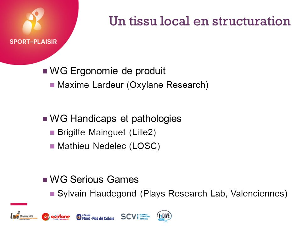 + Un tissu local en structuration WG Ergonomie de produit Maxime Lardeur (Oxylane Research) WG Handicaps et pathologies Brigitte Mainguet (Lille2) Mat