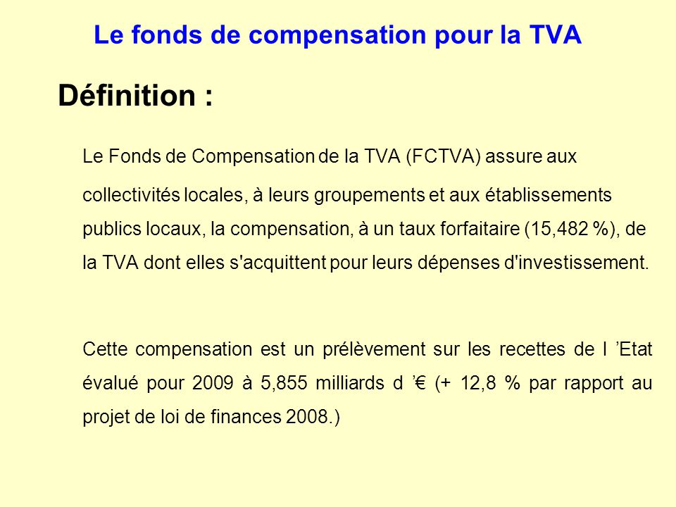 Le fonds de compensation pour la TVA Définition : Le Fonds de Compensation de la TVA (FCTVA) assure aux collectivités locales, à leurs groupements et