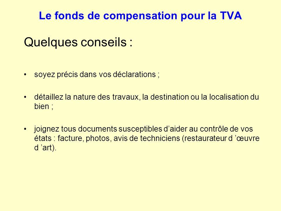Le fonds de compensation pour la TVA Quelques conseils : soyez précis dans vos déclarations ; détaillez la nature des travaux, la destination ou la lo