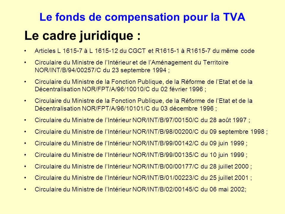 Le fonds de compensation pour la TVA Le cadre juridique (suite) Circulaire du Ministre de l'Intérieur NOR/INT/B/02/00146/C du 10 juin 2002; Circulaire du Ministre de l'Intérieur, de la Sécurité Intérieure et des Libertés Locales NOR/LBL/B/03/10044/C du 06 mai 2003; Circulaire du Ministre de l'Intérieur, de la Sécurité Intérieure et des Libertés Locales NOR/LBL/B/03/10078/C du 17 novembre 2003; Circulaire du Ministre de l'Intérieur, de la Sécurité Intérieure et des Libertés Locales NOR/LBL/B/04/10061/C du 28 juillet 2004; Circulaire du Ministre de l'Intérieur, de la Sécurité Intérieure et des Libertés Locales NOR/LBL/B/04/10090/C du 30 décembre 2004; Circulaire du Ministre de l'Intérieur et de l'Aménagement du Territoire NOR/MCT/B/05/10010/C du 22 juillet 2005; Circulaire du Ministre de l'Intérieur et de l'Aménagement du Territoire NOR/MCT/B/06/00054/C du 22 juin 2006; Circulaire du Ministre de l'Intérieur et de l'Aménagement du Territoire NOR/INT/B/07/00040/C du 16 mars 2007; Circulaire du Ministre de l'Intérieur et de l'Aménagement du Territoire NOR/INT/B/08/00103/C du 30 avril 2008.