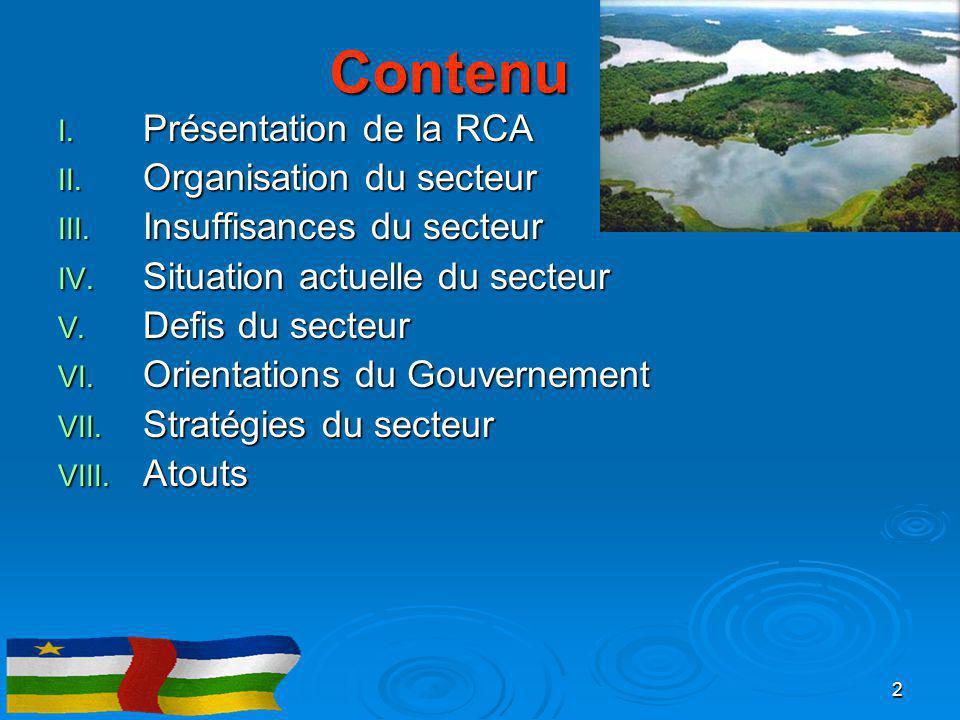 Contenu I. Présentation de la RCA II. Organisation du secteur III. Insuffisances du secteur IV. Situation actuelle du secteur V. Defis du secteur VI.