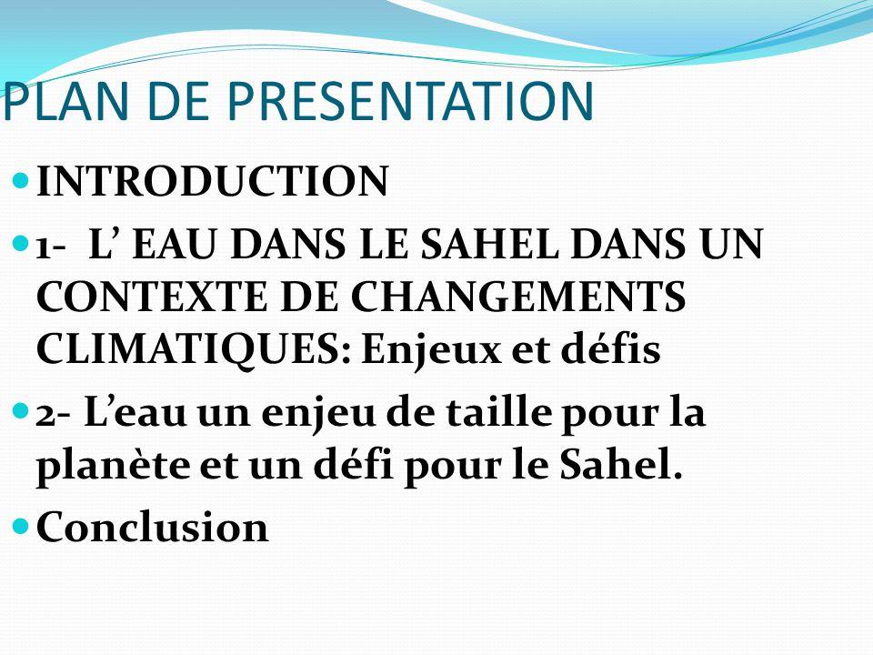 PLAN DE PRESENTATION INTRODUCTION 1- L' EAU DANS LE SAHEL DANS UN CONTEXTE DE CHANGEMENTS CLIMATIQUES: Enjeux et défis 2- L'eau un enjeu de taille pou