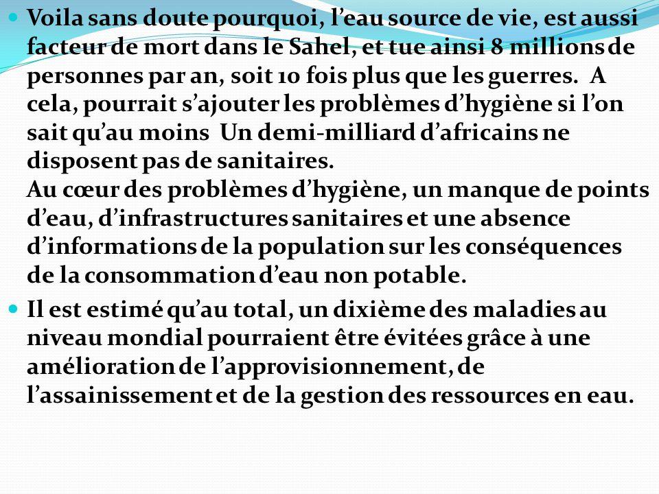 Voila sans doute pourquoi, l'eau source de vie, est aussi facteur de mort dans le Sahel, et tue ainsi 8 millions de personnes par an, soit 10 fois plu