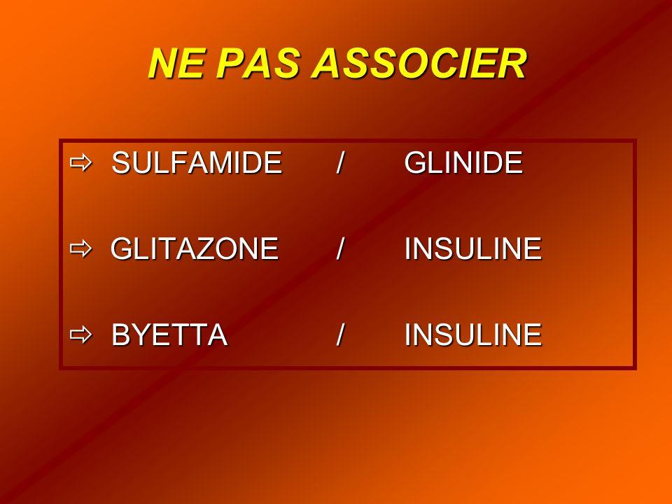 NE PAS ASSOCIER  SULFAMIDE/ GLINIDE  GLITAZONE/INSULINE  BYETTA/INSULINE