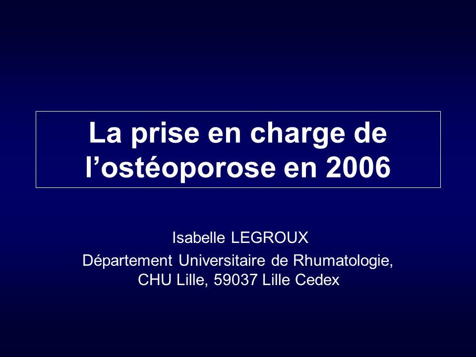 La prise en charge de l'ostéoporose en 2006 Isabelle LEGROUX Département Universitaire de Rhumatologie, CHU Lille, 59037 Lille Cedex