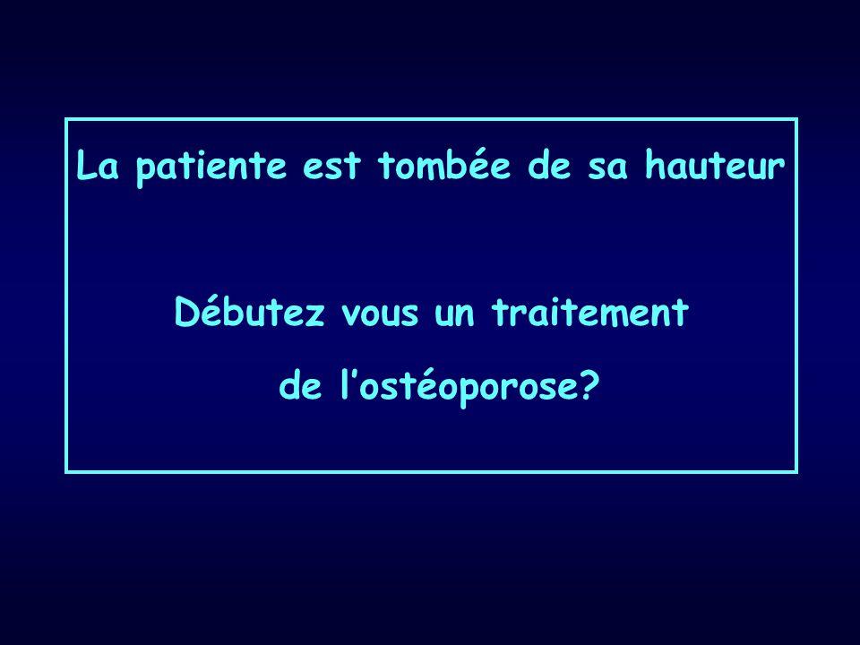 La patiente est tombée de sa hauteur Débutez vous un traitement de l'ostéoporose?