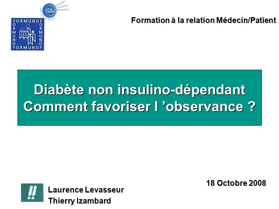 Diabète non insulino-dépendant Comment favoriser l 'observance ? Formation à la relation Médecin/Patient Laurence Levasseur Thierry Izambard 18 Octobr