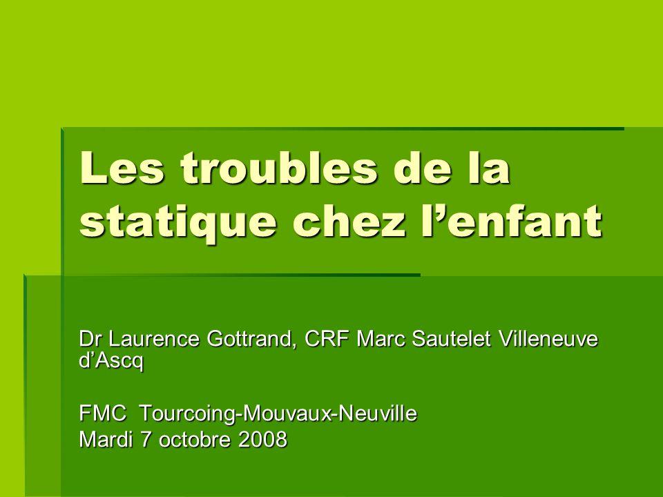 Les troubles de la statique chez l'enfant Dr Laurence Gottrand, CRF Marc Sautelet Villeneuve d'Ascq FMC Tourcoing-Mouvaux-Neuville Mardi 7 octobre 2008