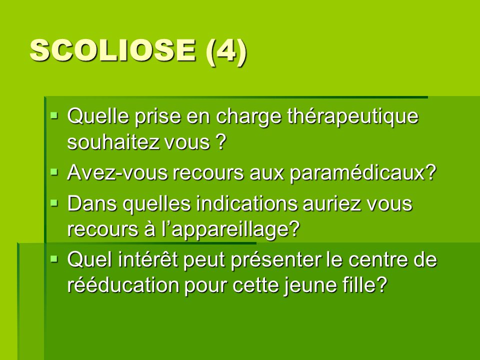 SCOLIOSE (4)  Quelle prise en charge thérapeutique souhaitez vous ?  Avez-vous recours aux paramédicaux?  Dans quelles indications auriez vous reco