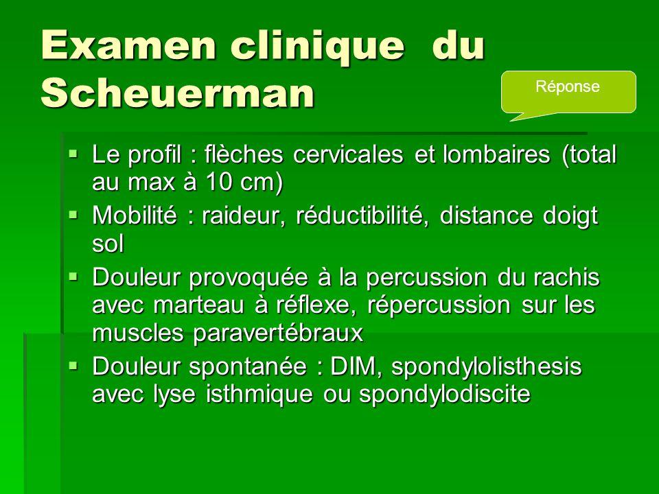 Examen clinique du Scheuerman  Le profil : flèches cervicales et lombaires (total au max à 10 cm)  Mobilité : raideur, réductibilité, distance doigt