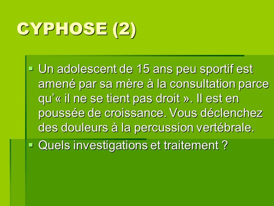 CYPHOSE (2)  Un adolescent de 15 ans peu sportif est amené par sa mère à la consultation parce qu'« il ne se tient pas droit ». Il est en poussée de