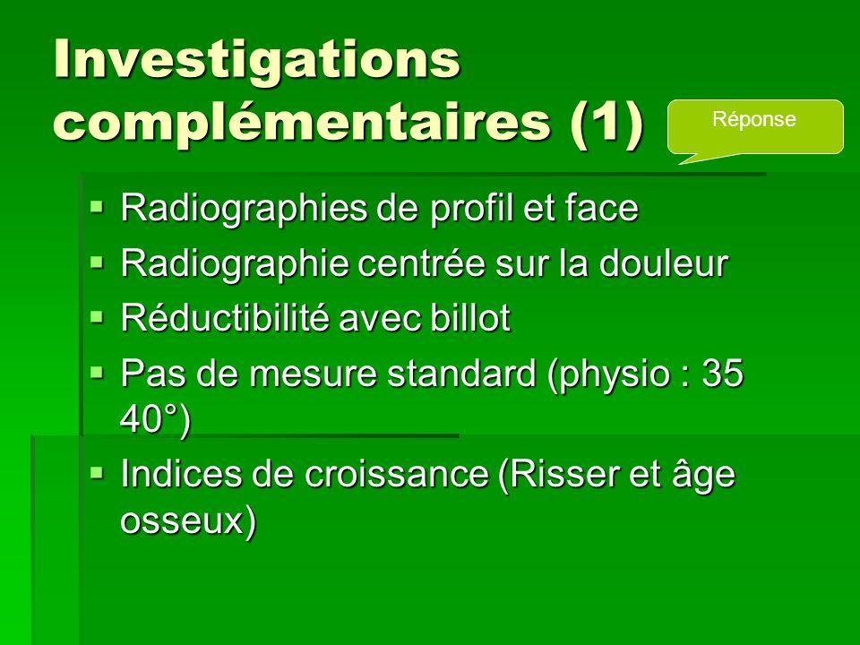 Investigations complémentaires (1)  Radiographies de profil et face  Radiographie centrée sur la douleur  Réductibilité avec billot  Pas de mesure standard (physio : 35 40°)  Indices de croissance (Risser et âge osseux) Réponse