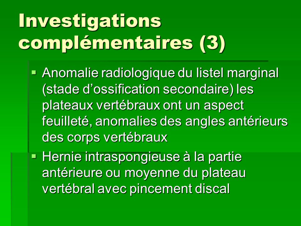 Investigations complémentaires (3)  Anomalie radiologique du listel marginal (stade d'ossification secondaire) les plateaux vertébraux ont un aspect feuilleté, anomalies des angles antérieurs des corps vertébraux  Hernie intraspongieuse à la partie antérieure ou moyenne du plateau vertébral avec pincement discal