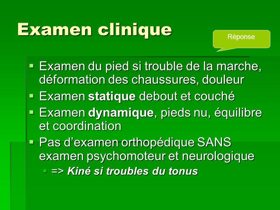 Examen clinique  Examen du pied si trouble de la marche, déformation des chaussures, douleur  Examen statique debout et couché  Examen dynamique, p