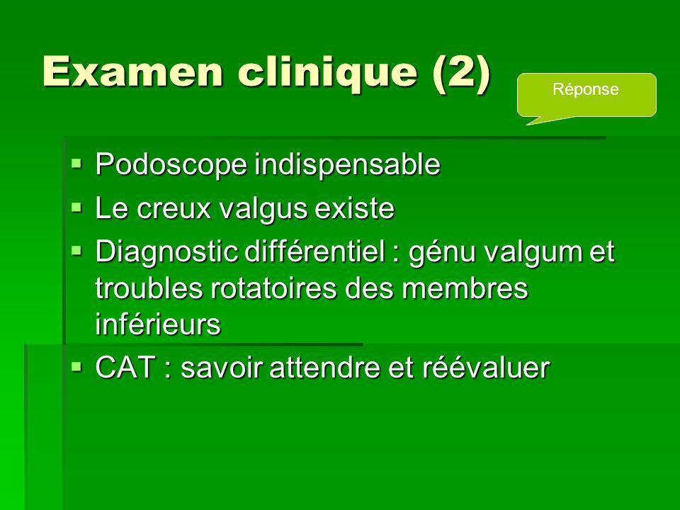 Examen clinique (2)  Podoscope indispensable  Le creux valgus existe  Diagnostic différentiel : génu valgum et troubles rotatoires des membres inférieurs  CAT : savoir attendre et réévaluer Réponse