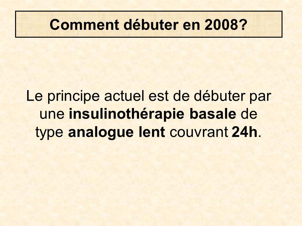 Comment débuter en 2008? Le principe actuel est de débuter par une insulinothérapie basale de type analogue lent couvrant 24h.