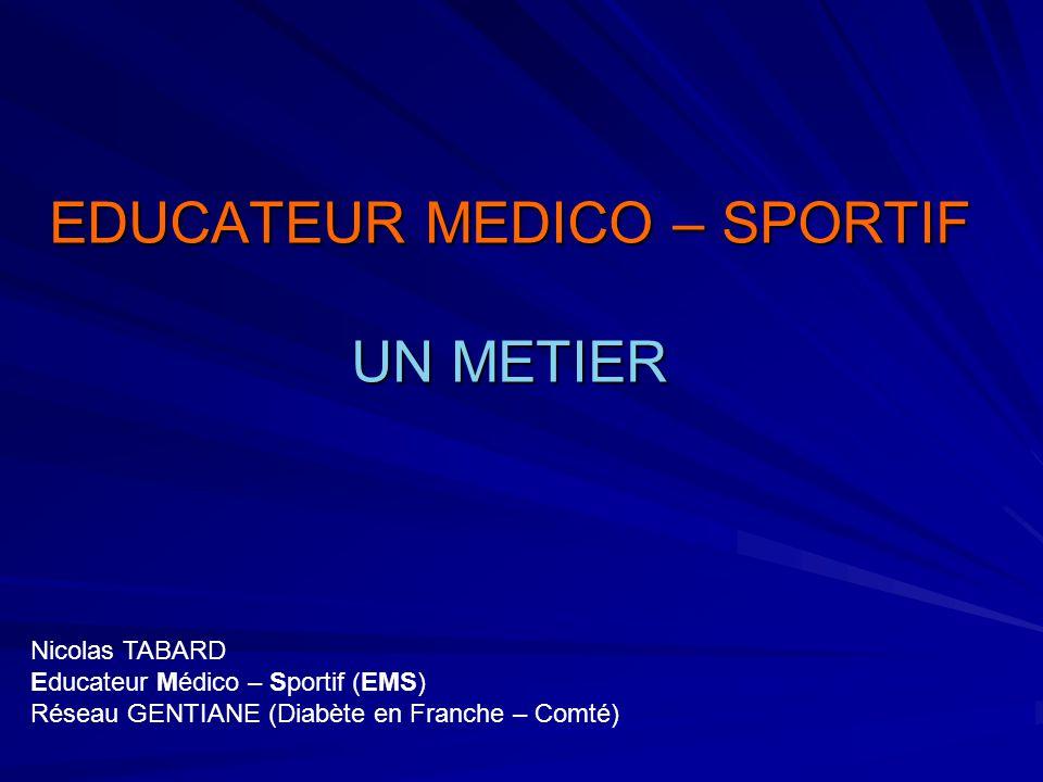 EDUCATEUR MEDICO – SPORTIF UN METIER Nicolas TABARD Educateur Médico – Sportif (EMS) Réseau GENTIANE (Diabète en Franche – Comté)