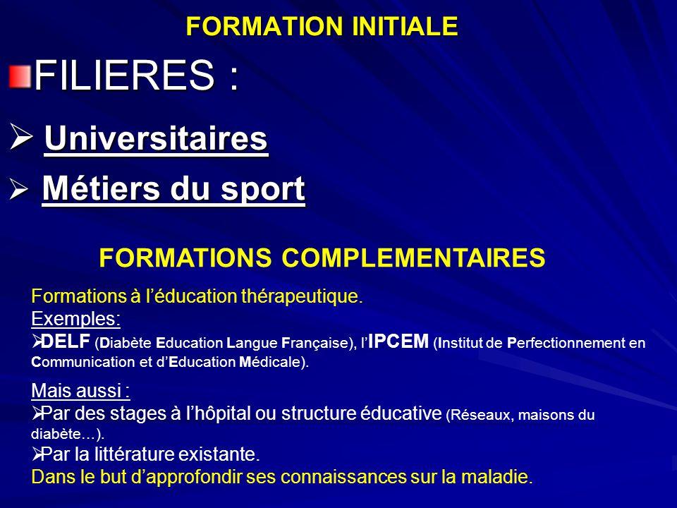 FORMATION INITIALE FILIERES :  Universitaires  Métiers du sport FORMATIONS COMPLEMENTAIRES Formations à l'éducation thérapeutique. Exemples:  DELF