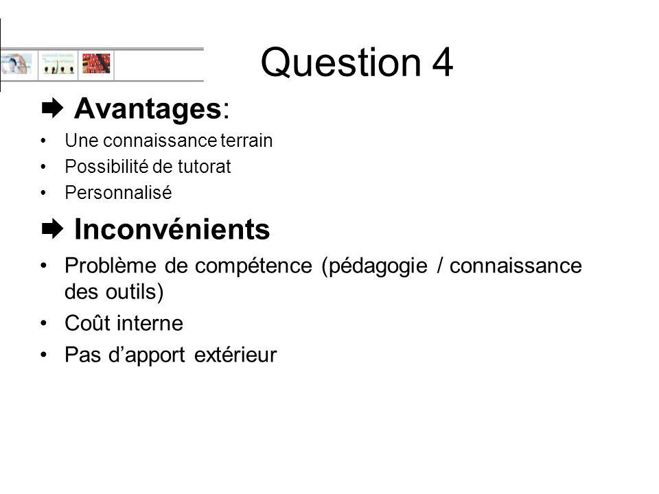 Question 4  Avantages: Une connaissance terrain Possibilité de tutorat Personnalisé  Inconvénients Problème de compétence (pédagogie / connaissance des outils) Coût interne Pas d'apport extérieur