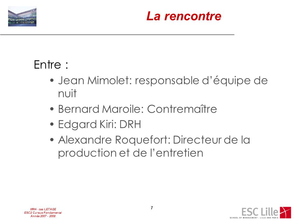 MRH- cas LETAGE ESC2 Cursus Fondamental Année 2007 - 2008 7 La rencontre Entre : Jean Mimolet: responsable d'équipe de nuit Bernard Maroile: Contremaî