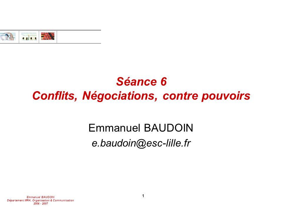 Emmanuel BAUDOIN Département MRH, Organisation & Communication 2006 - 2007 1 Séance 6 Conflits, Négociations, contre pouvoirs Emmanuel BAUDOIN e.baudoin@esc-lille.fr
