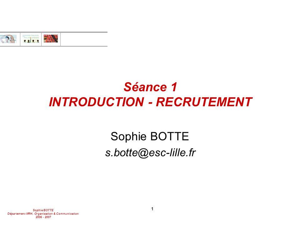 Sophie BOTTE Département MRH, Organisation & Communication 2006 - 2007 1 Séance 1 INTRODUCTION - RECRUTEMENT Sophie BOTTE s.botte@esc-lille.fr