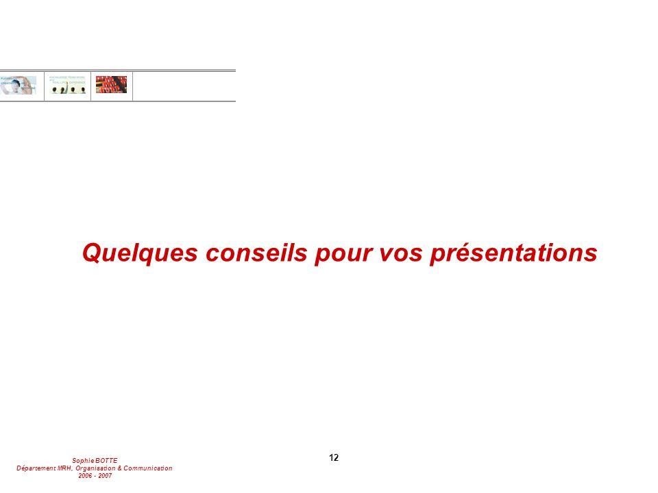 Sophie BOTTE Département MRH, Organisation & Communication 2006 - 2007 12 Quelques conseils pour vos présentations