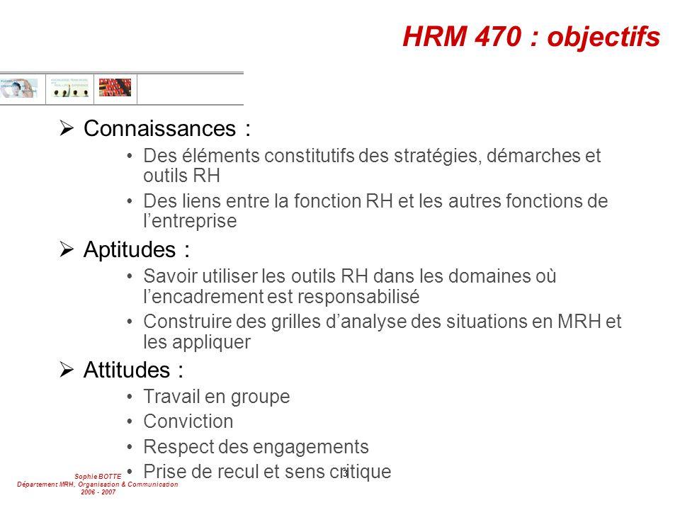 Sophie BOTTE Département MRH, Organisation & Communication 2006 - 2007 3 HRM 470 : objectifs  Connaissances : Des éléments constitutifs des stratégie